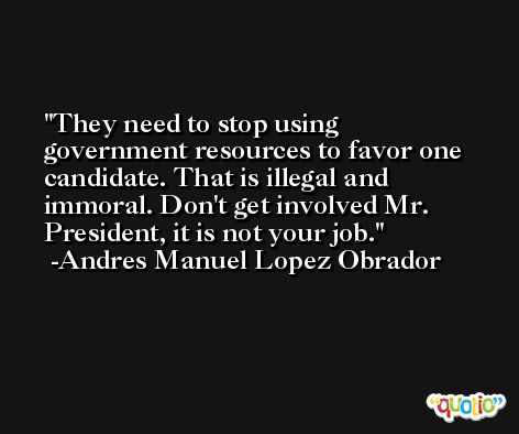 They need to stop using government resources to favor one candidate. That is illegal and immoral. Don't get involved Mr. President, it is not your job. -Andres Manuel Lopez Obrador