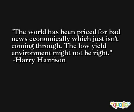 The world has been priced for bad news economically which just isn't coming through. The low yield environment might not be right. -Harry Harrison