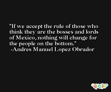 If we accept the rule of those who think they are the bosses and lords of Mexico, nothing will change for the people on the bottom. -Andres Manuel Lopez Obrador