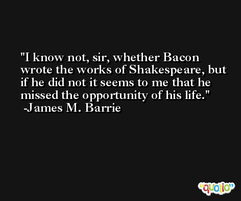 I know not, sir, whether Bacon wrote the works of Shakespeare, but if he did not it seems to me that he missed the opportunity of his life. -James M. Barrie