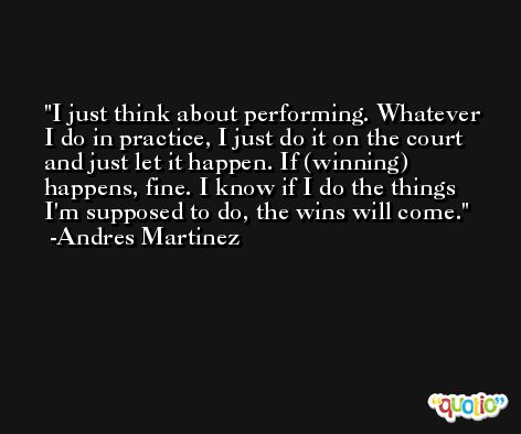I just think about performing. Whatever I do in practice, I just do it on the court and just let it happen. If (winning) happens, fine. I know if I do the things I'm supposed to do, the wins will come. -Andres Martinez