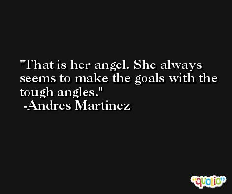 That is her angel. She always seems to make the goals with the tough angles. -Andres Martinez