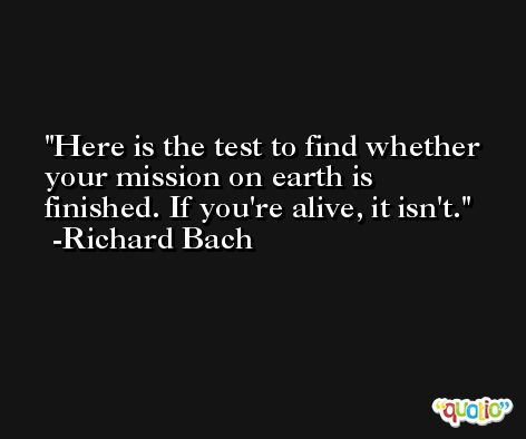 Here is the test to find whether your mission on earth is finished. If you're alive, it isn't. -Richard Bach