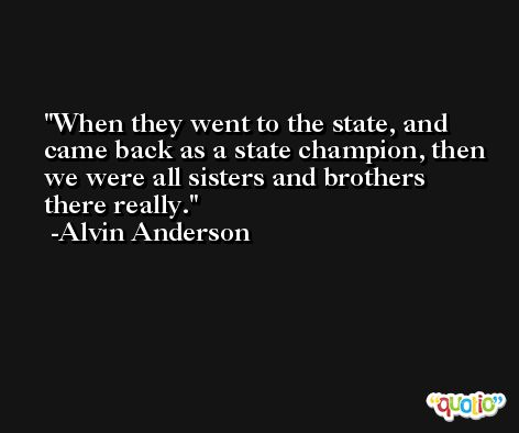 When they went to the state, and came back as a state champion, then we were all sisters and brothers there really. -Alvin Anderson