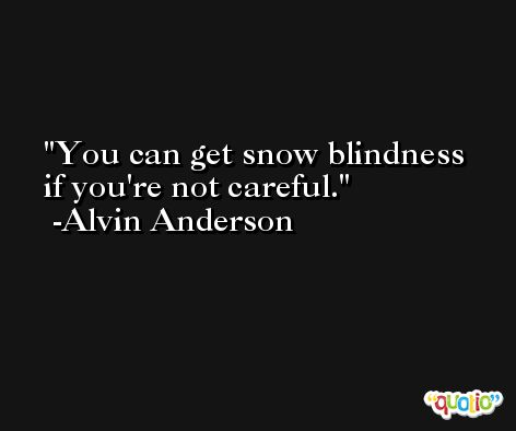 You can get snow blindness if you're not careful. -Alvin Anderson