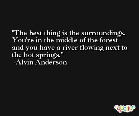 The best thing is the surroundings. You're in the middle of the forest and you have a river flowing next to the hot springs. -Alvin Anderson