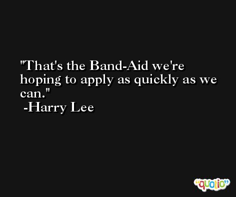 That's the Band-Aid we're hoping to apply as quickly as we can. -Harry Lee