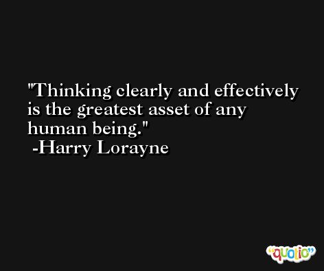 Thinking clearly and effectively is the greatest asset of any human being. -Harry Lorayne
