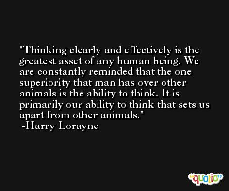 Thinking clearly and effectively is the greatest asset of any human being. We are constantly reminded that the one superiority that man has over other animals is the ability to think. It is primarily our ability to think that sets us apart from other animals. -Harry Lorayne