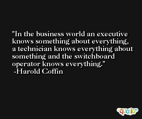 In the business world an executive knows something about everything, a technician knows everything about something and the switchboard operator knows everything. -Harold Coffin
