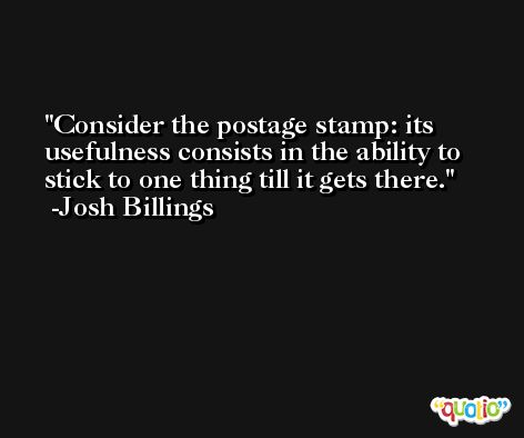 Consider the postage stamp: its usefulness consists in the ability to stick to one thing till it gets there. -Josh Billings