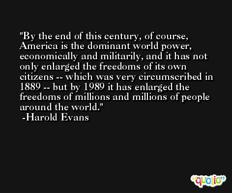 By the end of this century, of course, America is the dominant world power, economically and militarily, and it has not only enlarged the freedoms of its own citizens -- which was very circumscribed in 1889 -- but by 1989 it has enlarged the freedoms of millions and millions of people around the world. -Harold Evans