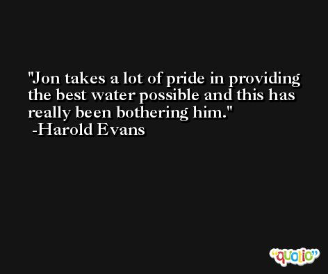 Jon takes a lot of pride in providing the best water possible and this has really been bothering him. -Harold Evans