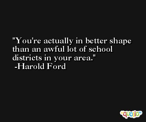 You're actually in better shape than an awful lot of school districts in your area. -Harold Ford