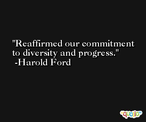 Reaffirmed our commitment to diversity and progress. -Harold Ford
