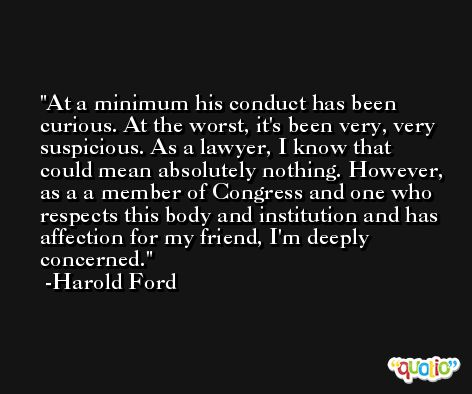 At a minimum his conduct has been curious. At the worst, it's been very, very suspicious. As a lawyer, I know that could mean absolutely nothing. However, as a a member of Congress and one who respects this body and institution and has affection for my friend, I'm deeply concerned. -Harold Ford