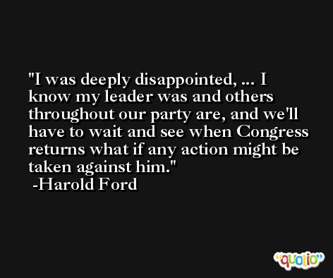 I was deeply disappointed, ... I know my leader was and others throughout our party are, and we'll have to wait and see when Congress returns what if any action might be taken against him. -Harold Ford