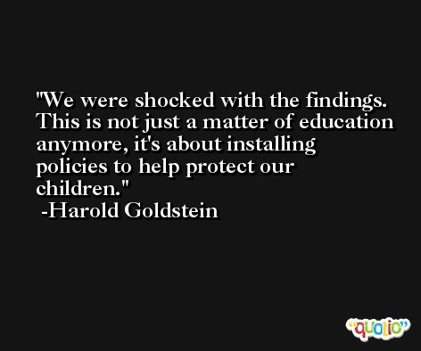 We were shocked with the findings. This is not just a matter of education anymore, it's about installing policies to help protect our children. -Harold Goldstein