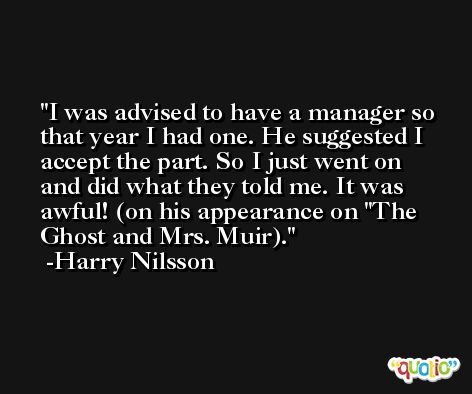 I was advised to have a manager so that year I had one. He suggested I accept the part. So I just went on and did what they told me. It was awful! (on his appearance on 'The Ghost and Mrs. Muir). -Harry Nilsson