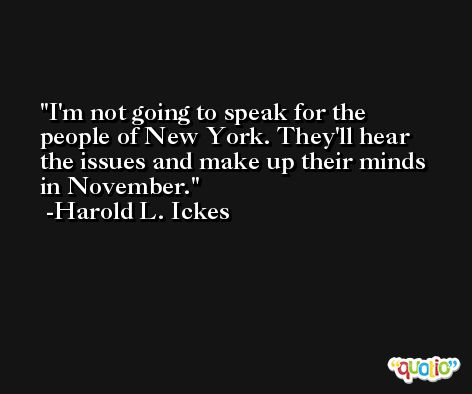 I'm not going to speak for the people of New York. They'll hear the issues and make up their minds in November. -Harold L. Ickes