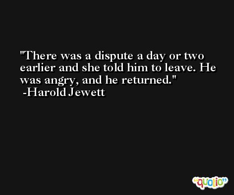 There was a dispute a day or two earlier and she told him to leave. He was angry, and he returned. -Harold Jewett