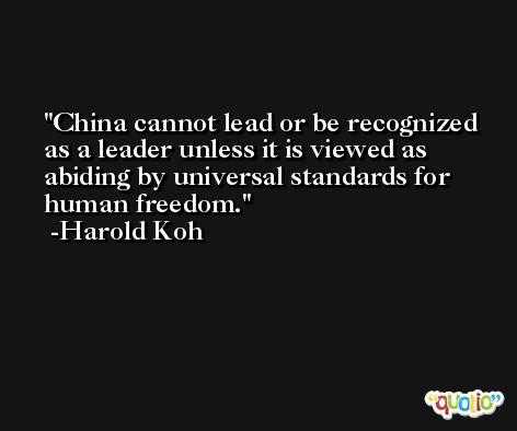 China cannot lead or be recognized as a leader unless it is viewed as abiding by universal standards for human freedom. -Harold Koh