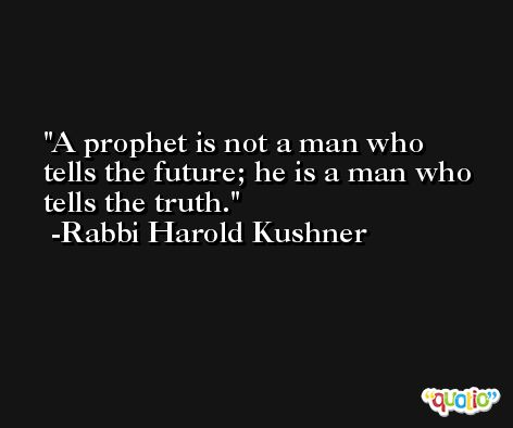 A prophet is not a man who tells the future; he is a man who tells the truth. -Rabbi Harold Kushner