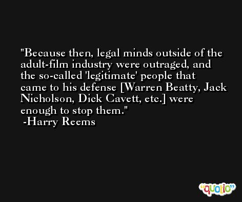 Because then, legal minds outside of the adult-film industry were outraged, and the so-called 'legitimate' people that came to his defense [Warren Beatty, Jack Nicholson, Dick Cavett, etc.] were enough to stop them. -Harry Reems