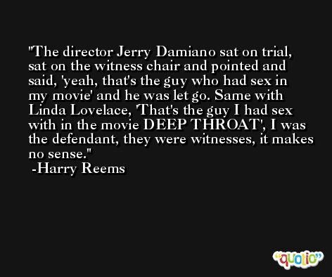 The director Jerry Damiano sat on trial, sat on the witness chair and pointed and said, 'yeah, that's the guy who had sex in my movie' and he was let go. Same with Linda Lovelace, 'That's the guy I had sex with in the movie DEEP THROAT', I was the defendant, they were witnesses, it makes no sense. -Harry Reems