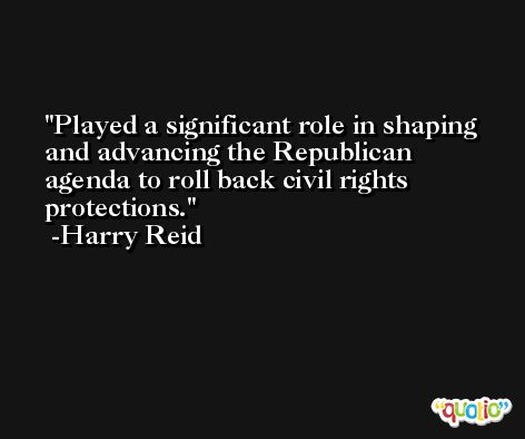 Played a significant role in shaping and advancing the Republican agenda to roll back civil rights protections. -Harry Reid