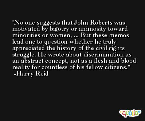No one suggests that John Roberts was motivated by bigotry or animosity toward minorities or women, ... But these memos lead one to question whether he truly appreciated the history of the civil rights struggle. He wrote about discrimination as an abstract concept, not as a flesh and blood reality for countless of his fellow citizens. -Harry Reid