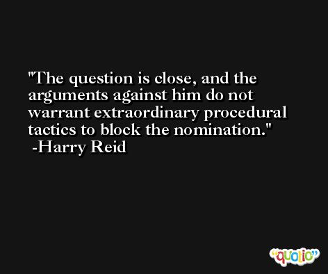 The question is close, and the arguments against him do not warrant extraordinary procedural tactics to block the nomination. -Harry Reid