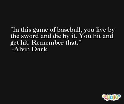 In this game of baseball, you live by the sword and die by it. You hit and get hit. Remember that. -Alvin Dark