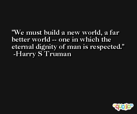 We must build a new world, a far better world -- one in which the eternal dignity of man is respected. -Harry S Truman