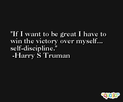 If I want to be great I have to win the victory over myself... self-discipline. -Harry S Truman