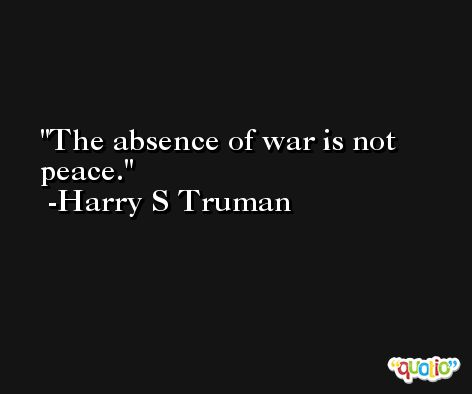 The absence of war is not peace. -Harry S Truman