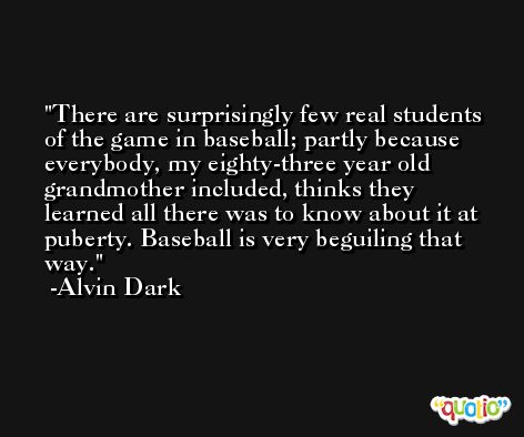 There are surprisingly few real students of the game in baseball; partly because everybody, my eighty-three year old grandmother included, thinks they learned all there was to know about it at puberty. Baseball is very beguiling that way. -Alvin Dark