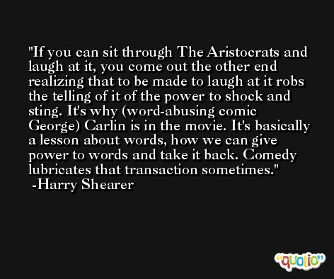 If you can sit through The Aristocrats and laugh at it, you come out the other end realizing that to be made to laugh at it robs the telling of it of the power to shock and sting. It's why (word-abusing comic George) Carlin is in the movie. It's basically a lesson about words, how we can give power to words and take it back. Comedy lubricates that transaction sometimes. -Harry Shearer