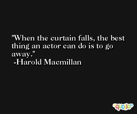 When the curtain falls, the best thing an actor can do is to go away. -Harold Macmillan