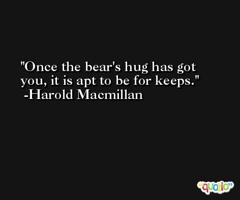 Once the bear's hug has got you, it is apt to be for keeps. -Harold Macmillan