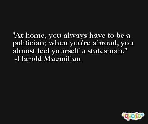At home, you always have to be a politician; when you're abroad, you almost feel yourself a statesman. -Harold Macmillan