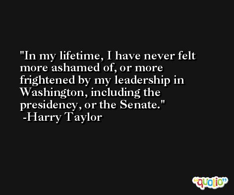 In my lifetime, I have never felt more ashamed of, or more frightened by my leadership in Washington, including the presidency, or the Senate. -Harry Taylor