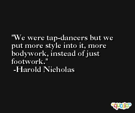 We were tap-dancers but we put more style into it, more bodywork, instead of just footwork. -Harold Nicholas
