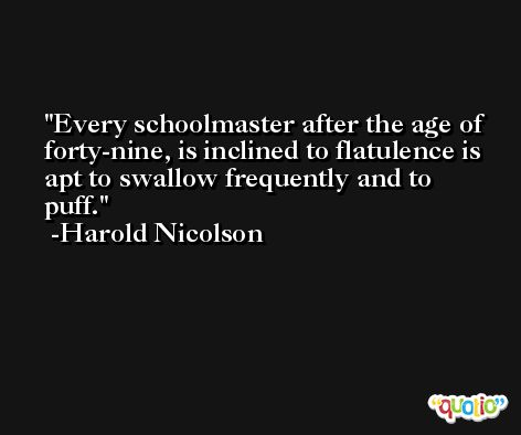Every schoolmaster after the age of forty-nine, is inclined to flatulence is apt to swallow frequently and to puff. -Harold Nicolson