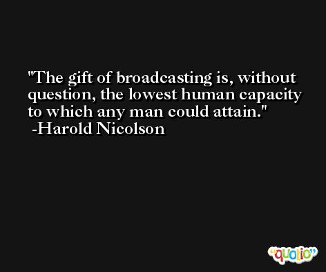 The gift of broadcasting is, without question, the lowest human capacity to which any man could attain. -Harold Nicolson
