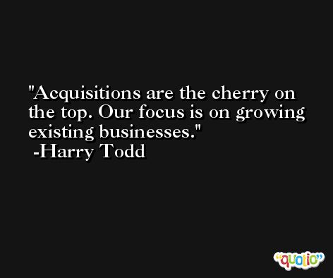 Acquisitions are the cherry on the top. Our focus is on growing existing businesses. -Harry Todd
