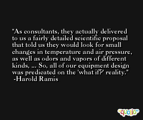 As consultants, they actually delivered to us a fairly detailed scientific proposal that told us they would look for small changes in temperature and air pressure, as well as odors and vapors of different kinds, ... So, all of our equipment design was predicated on the 'what if?' reality. -Harold Ramis