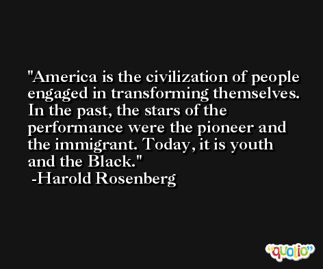 America is the civilization of people engaged in transforming themselves. In the past, the stars of the performance were the pioneer and the immigrant. Today, it is youth and the Black. -Harold Rosenberg