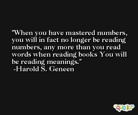 When you have mastered numbers, you will in fact no longer be reading numbers, any more than you read words when reading books You will be reading meanings. -Harold S. Geneen