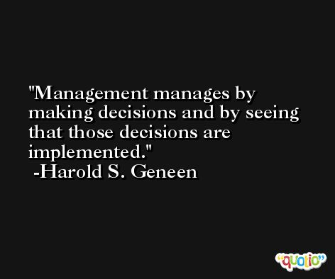 Management manages by making decisions and by seeing that those decisions are implemented. -Harold S. Geneen